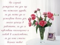 По случай рождения ти ден ще ти пожелая здраве, за да може да се усмихваш всеки ден, много успехи в работата, за да се чувстваш пълноценно и любов в семейството, за да има смисъл всичко това!